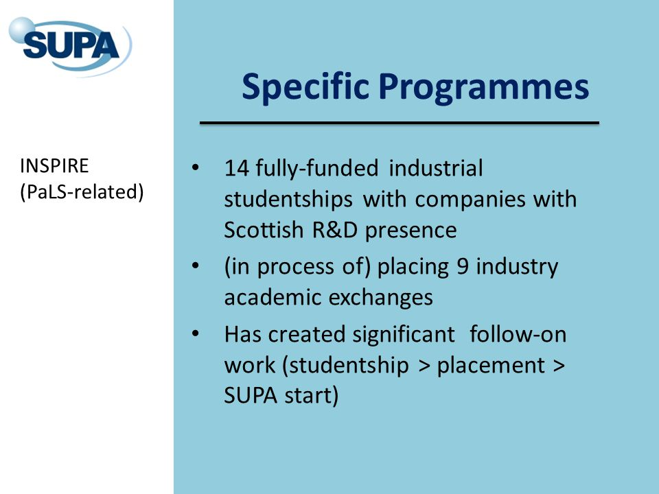Specific Programmes 14 fully-funded industrial studentships with companies with Scottish R&D presence (in process of) placing 9 industry academic exch