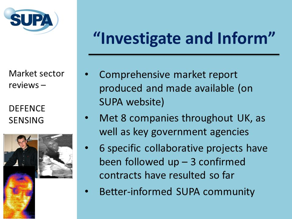 Investigate and Inform Comprehensive market report produced and made available (on SUPA website) Met 8 companies throughout UK, as well as key government agencies 6 specific collaborative projects have been followed up – 3 confirmed contracts have resulted so far Better-informed SUPA community Market sector reviews – DEFENCE SENSING