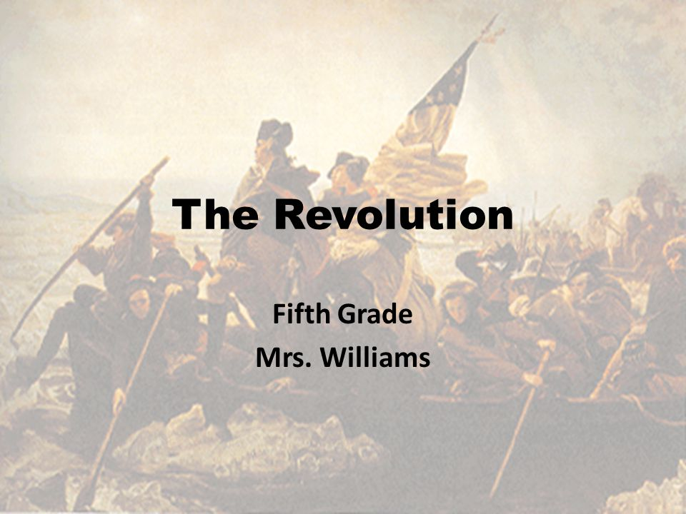 The Revolution Fifth Grade Mrs. Williams
