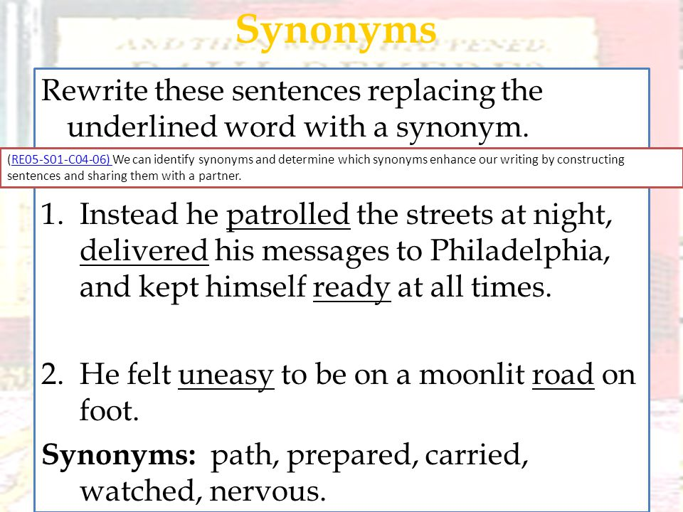 Rewrite these sentences replacing the underlined word with a synonym. 1.Instead he patrolled the streets at night, delivered his messages to Philadelp