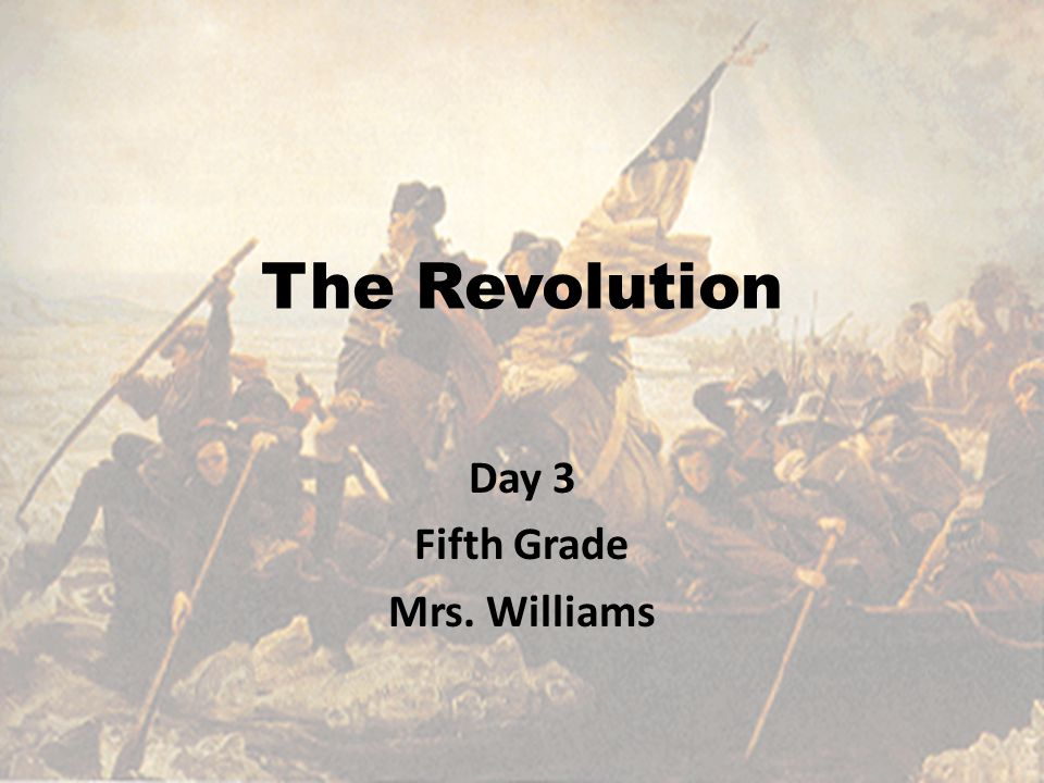The Revolution Day 3 Fifth Grade Mrs. Williams