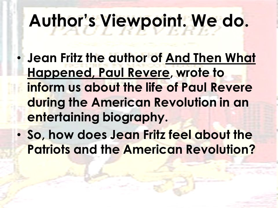 Author's Viewpoint. We do. Jean Fritz the author of And Then What Happened, Paul Revere, wrote to inform us about the life of Paul Revere during the A