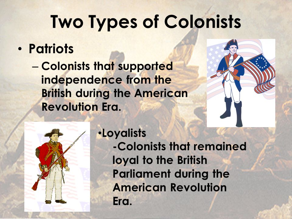 Two Types of Colonists Patriots – Colonists that supported independence from the British during the American Revolution Era.