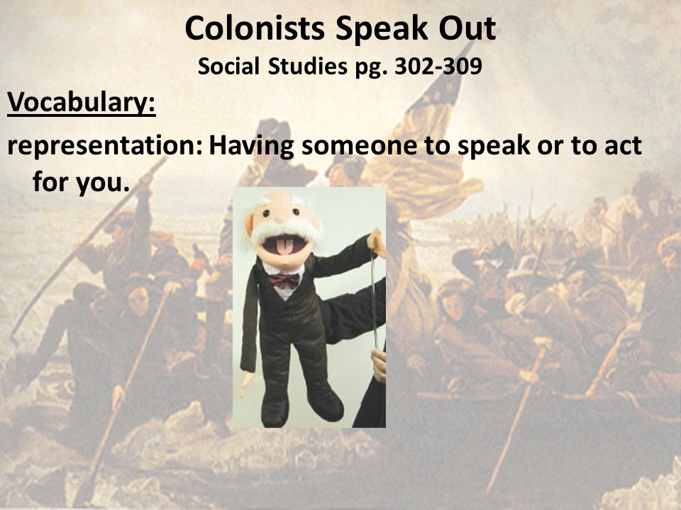 Colonists Speak Out Social Studies pg. 302-309 Vocabulary: representation: Having someone to speak or to act for you.