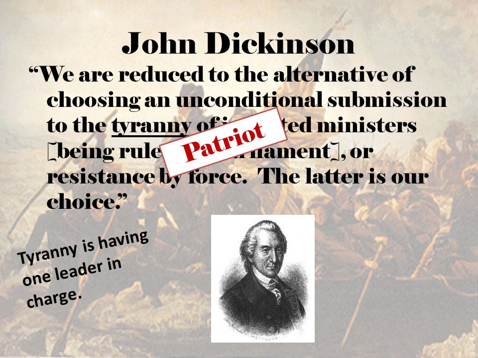 "John Dickinson ""We are reduced to the alternative of choosing an unconditional submission to the tyranny of irritated ministers [being ruled by Parlia"