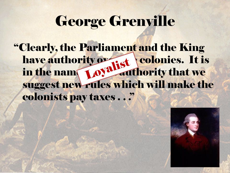 George Grenville Clearly, the Parliament and the King have authority over the colonies.
