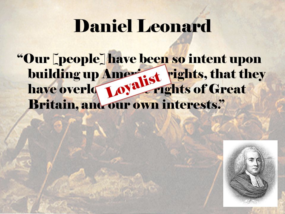 Daniel Leonard Our [people] have been so intent upon building up American rights, that they have overlooked the rights of Great Britain, and our own interests. Loyalist