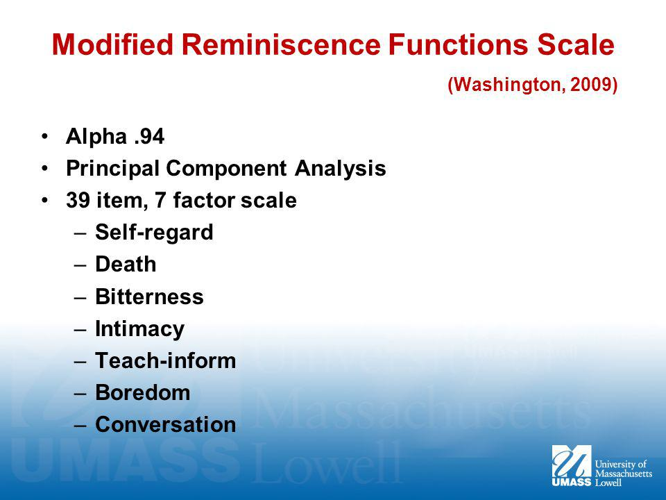 Modified Reminiscence Functions Scale (Washington, 2009) Alpha.94 Principal Component Analysis 39 item, 7 factor scale –Self-regard –Death –Bitterness –Intimacy –Teach-inform –Boredom –Conversation