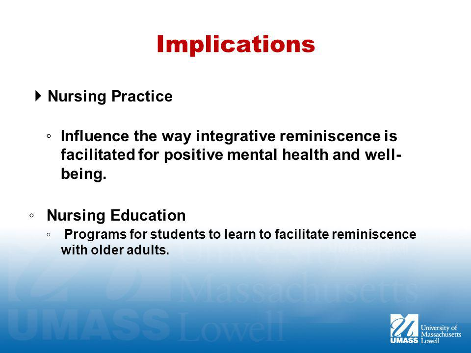 Implications  Nursing Practice ◦ Influence the way integrative reminiscence is facilitated for positive mental health and well- being.