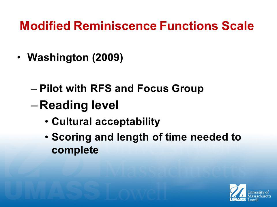Modified Reminiscence Functions Scale Washington (2009) –Pilot with RFS and Focus Group –Reading level Cultural acceptability Scoring and length of time needed to complete