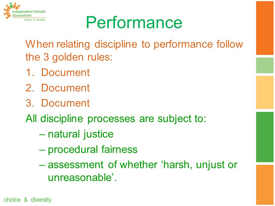 Performance When relating discipline to performance follow the 3 golden rules: 1.Document 2.Document 3.Document All discipline processes are subject to: –natural justice –procedural fairness –assessment of whether 'harsh, unjust or unreasonable'.