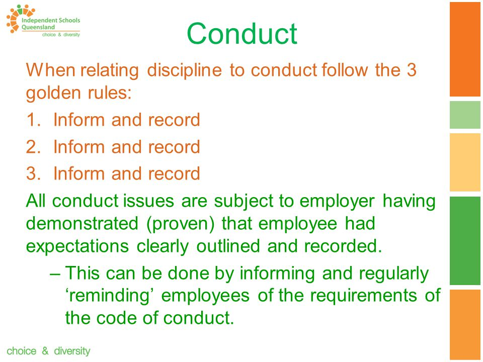 Conduct When relating discipline to conduct follow the 3 golden rules: 1.Inform and record 2.Inform and record 3.Inform and record All conduct issues are subject to employer having demonstrated (proven) that employee had expectations clearly outlined and recorded.