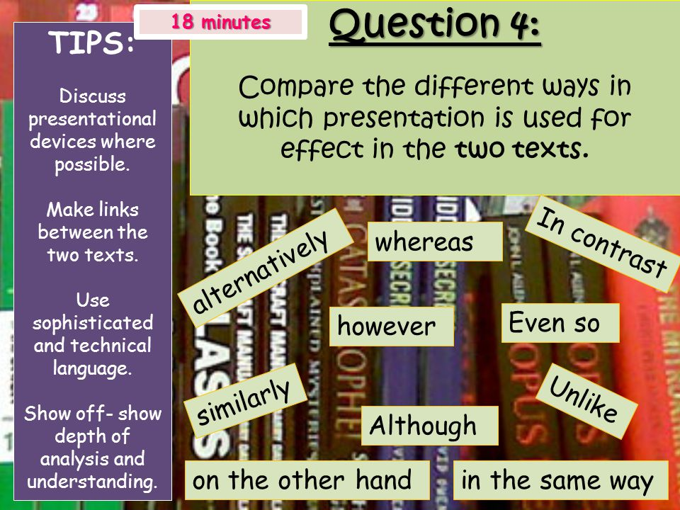 Question 4: Compare the different ways in which presentation is used for effect in the two texts. TIPS: Discuss presentational devices where possible.