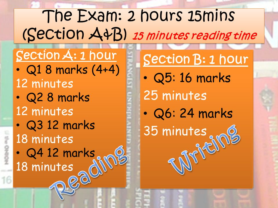 The Exam: 2 hours 15mins (Section A&B) 15 minutes reading time Section A: 1 hour Q1 8 marks 12 minutes Q2 8 marks 12 minutes Q3 8 marks 12 minutes Q4