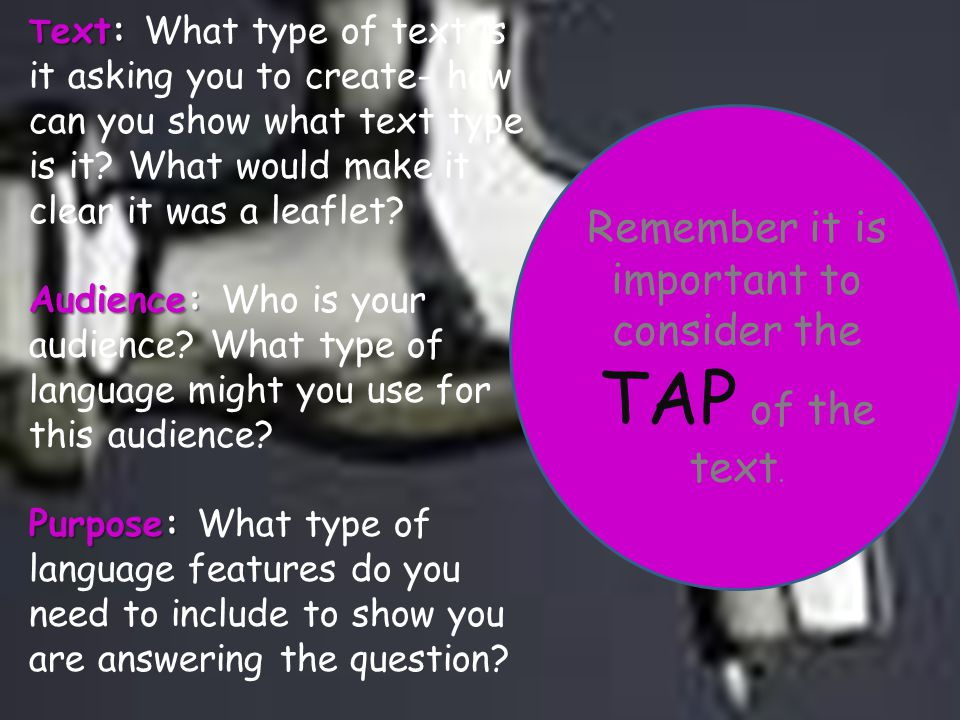 Remember it is important to consider the TAP of the text. T ext: T ext: What type of text is it asking you to create- how can you show what text type