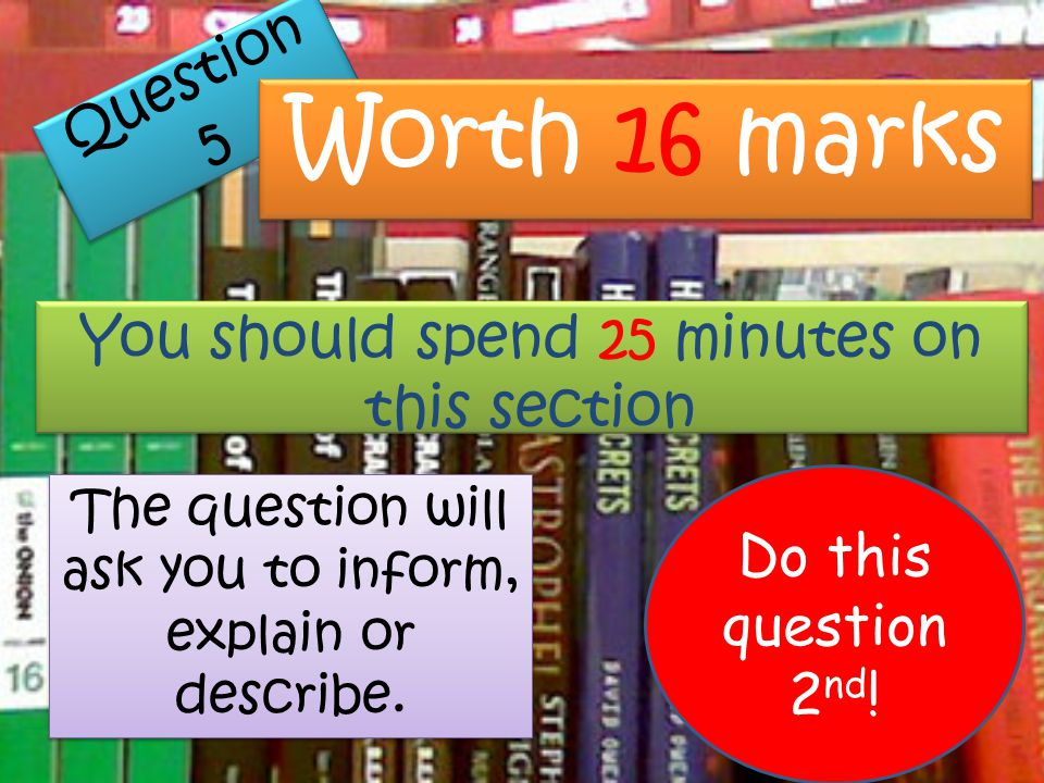 Question 5 Worth 16 marks You should spend 25 minutes on this section The question will ask you to inform, explain or describe. Do this question 2 nd