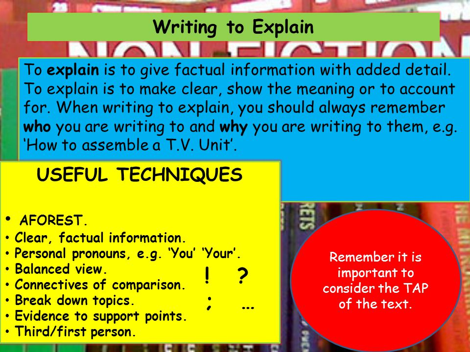 Writing to Explain To explain is to give factual information with added detail. To explain is to make clear, show the meaning or to account for. When