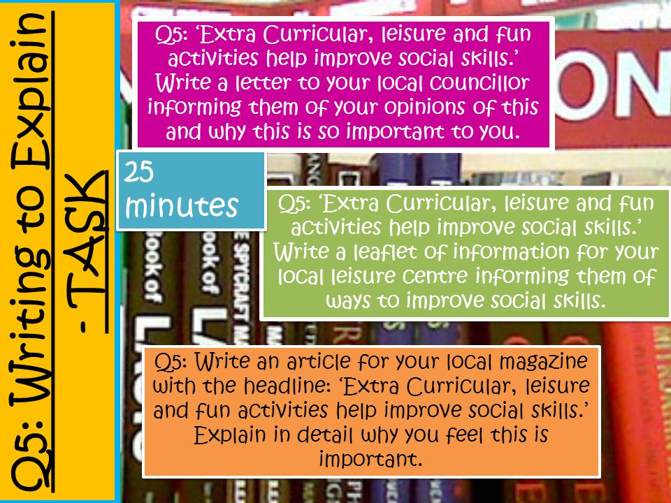 Q5: Writing to Explain - TASK Q5: 'Extra Curricular, leisure and fun activities help improve social skills.' Write a letter to your local councillor i