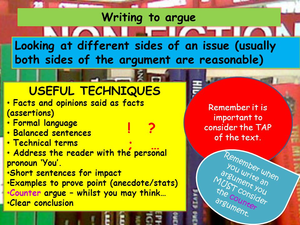 Writing to argue Looking at different sides of an issue (usually both sides of the argument are reasonable) USEFUL TECHNIQUES Facts and opinions said