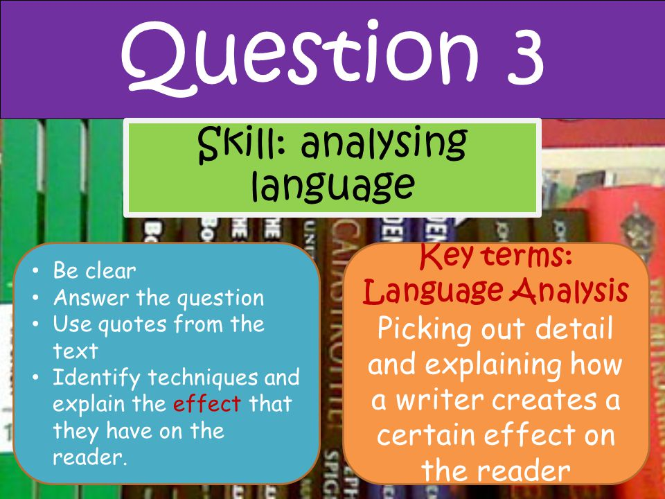 Question 3 Skill: analysing language Key terms: Language Analysis Picking out detail and explaining how a writer creates a certain effect on the reade