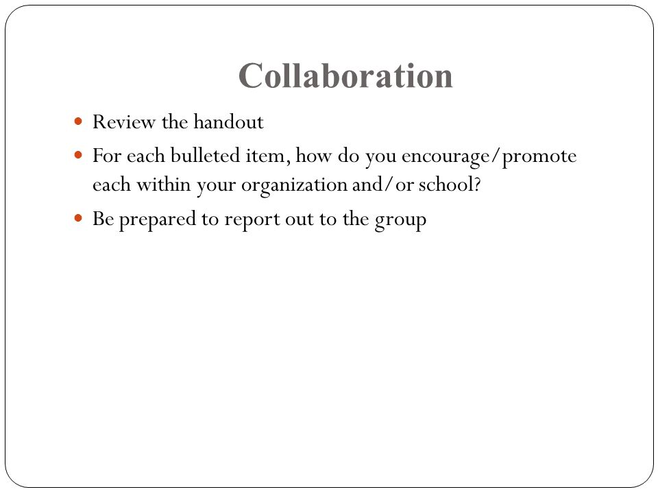 Collaboration Review the handout For each bulleted item, how do you encourage/promote each within your organization and/or school.