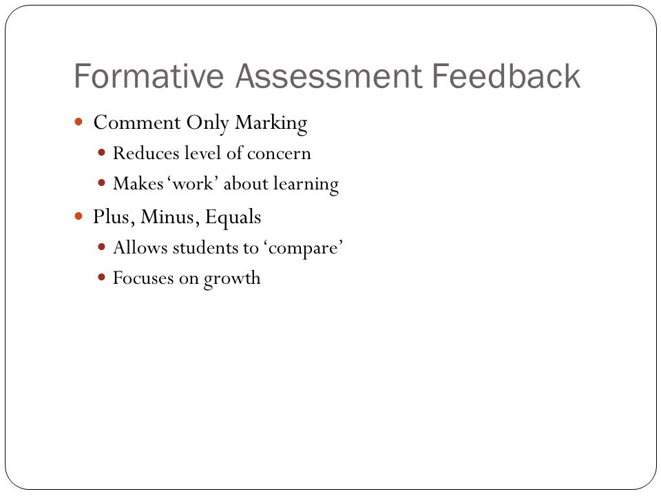 Formative Assessment Feedback Comment Only Marking Reduces level of concern Makes 'work' about learning Plus, Minus, Equals Allows students to 'compare' Focuses on growth