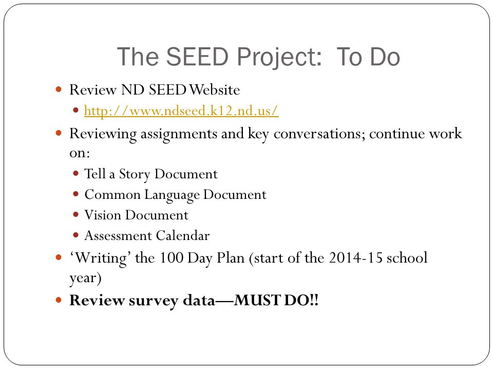 The SEED Project: To Do Review ND SEED Website http://www.ndseed.k12.nd.us/ Reviewing assignments and key conversations; continue work on: Tell a Story Document Common Language Document Vision Document Assessment Calendar 'Writing' the 100 Day Plan (start of the 2014-15 school year) Review survey data—MUST DO!!