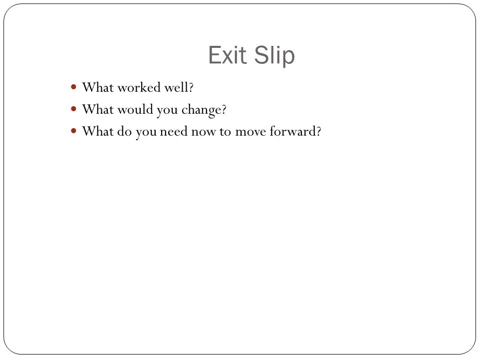 Exit Slip What worked well What would you change What do you need now to move forward
