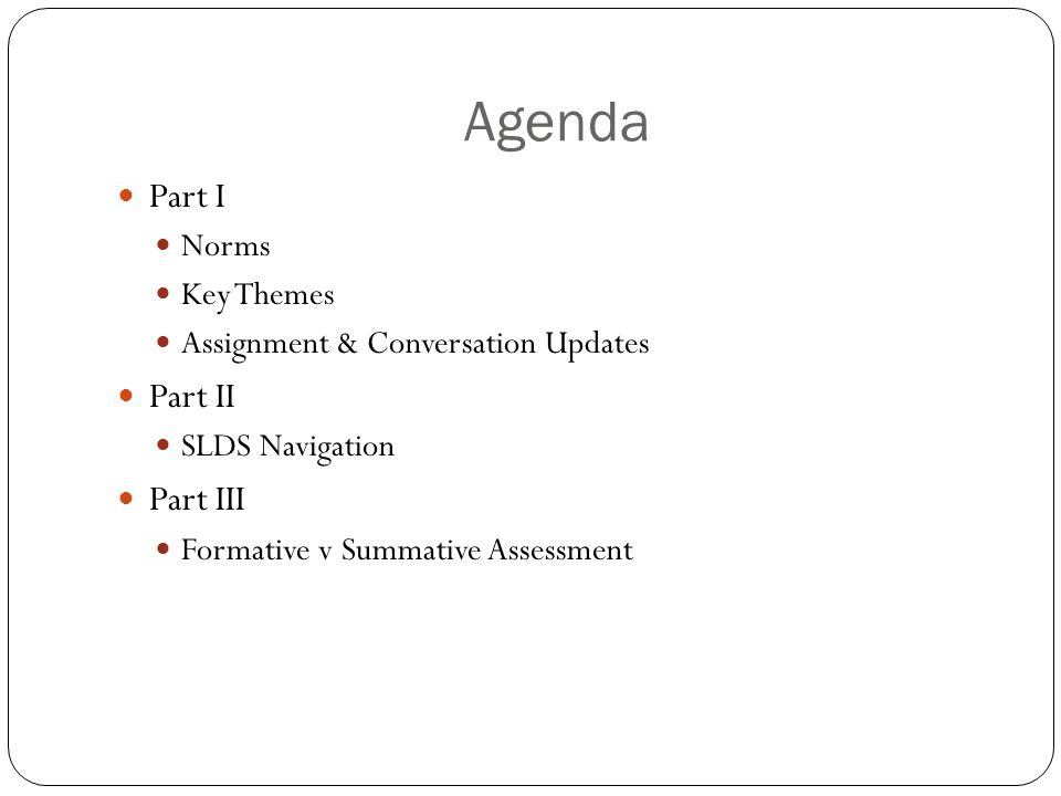 Agenda Part I Norms Key Themes Assignment & Conversation Updates Part II SLDS Navigation Part III Formative v Summative Assessment