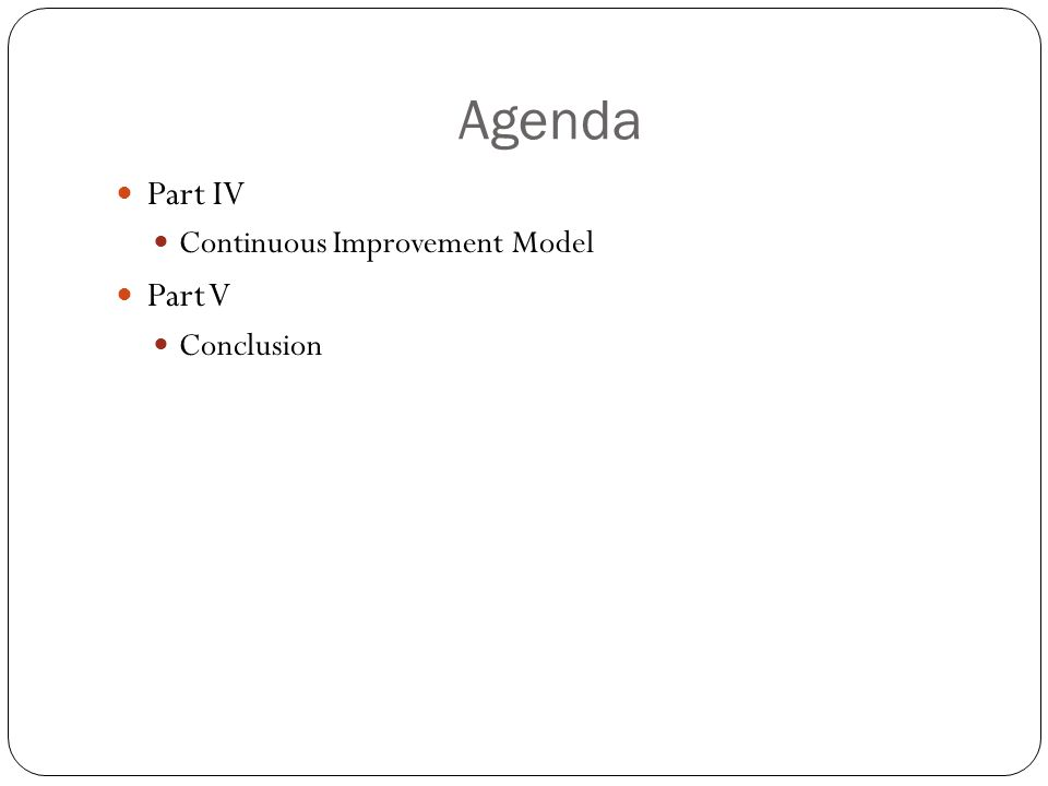 Agenda Part IV Continuous Improvement Model Part V Conclusion