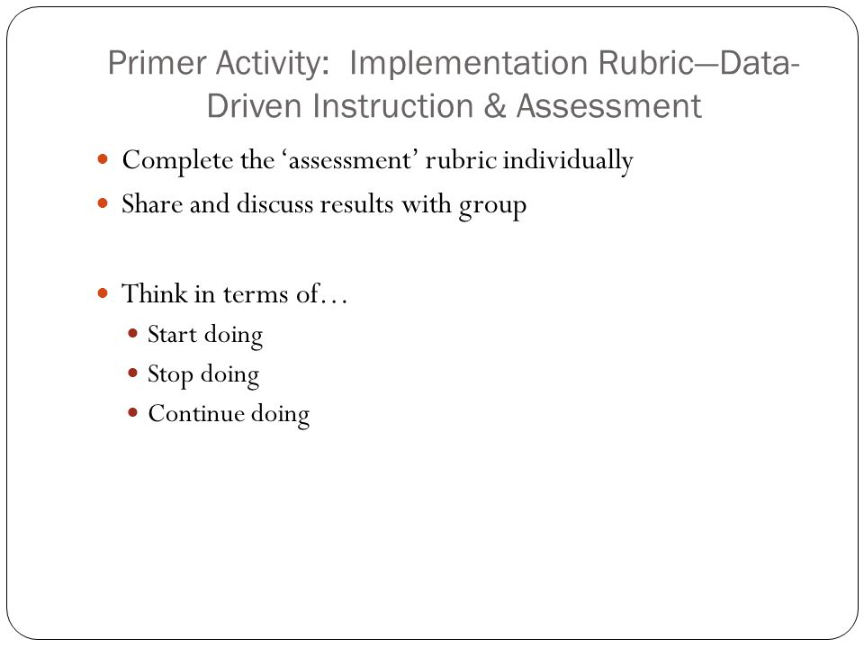 Primer Activity: Implementation Rubric—Data- Driven Instruction & Assessment Complete the 'assessment' rubric individually Share and discuss results with group Think in terms of… Start doing Stop doing Continue doing