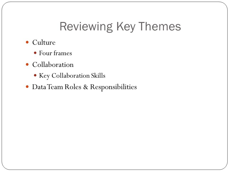 Reviewing Key Themes Culture Four frames Collaboration Key Collaboration Skills Data Team Roles & Responsibilities