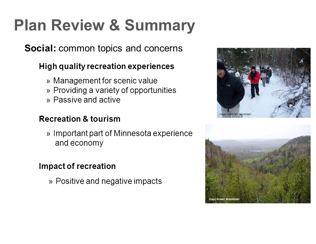 Social: common topics and concerns Plan Review & Summary  Management for scenic value  Providing a variety of opportunities  Passive and active High quality recreation experiences  Important part of Minnesota experience and economy Recreation & tourism  Positive and negative impacts Impact of recreation image: wilson-fam flickrstream image: timdan2 flickerstream