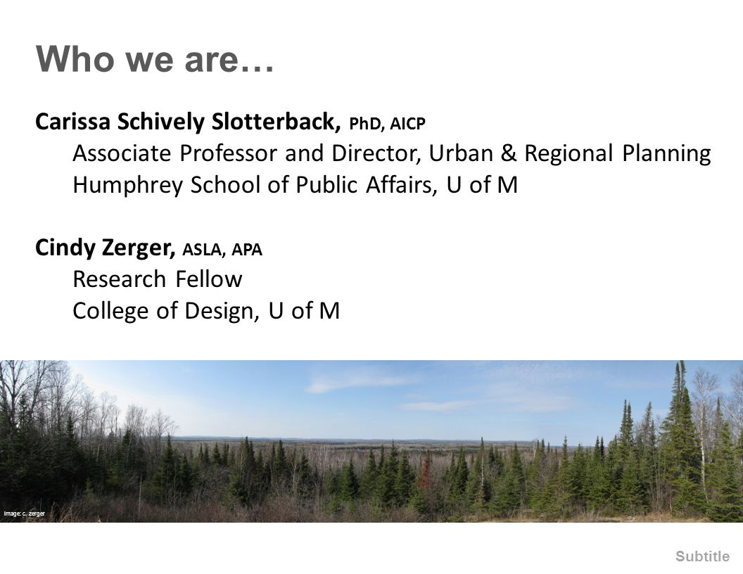 Who we are… Subtitle Carissa Schively Slotterback, PhD, AICP Associate Professor and Director, Urban & Regional Planning Humphrey School of Public Affairs, U of M Cindy Zerger, ASLA, APA Research Fellow College of Design, U of M image: c.