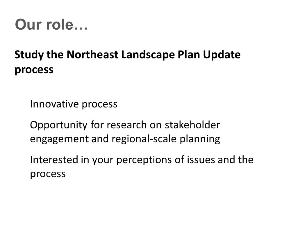 Our role… Study the Northeast Landscape Plan Update process Innovative process Opportunity for research on stakeholder engagement and regional-scale planning Interested in your perceptions of issues and the process
