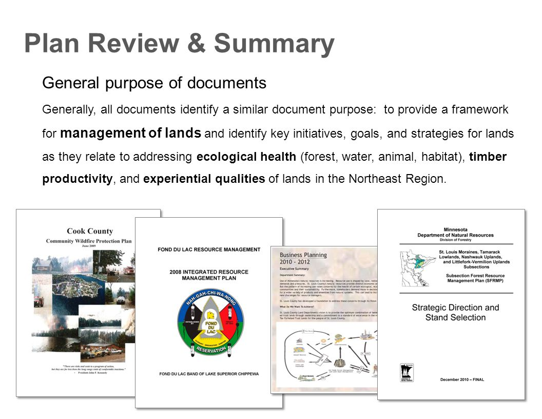Plan Review & Summary General purpose of documents Generally, all documents identify a similar document purpose: to provide a framework for management of lands and identify key initiatives, goals, and strategies for lands as they relate to addressing ecological health (forest, water, animal, habitat), timber productivity, and experiential qualities of lands in the Northeast Region.