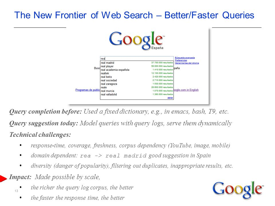 13 The New Frontier of Web Search – Better/Faster Queries Query completion before: Used a fixed dictionary, e.g., in emacs, bash, T9, etc.