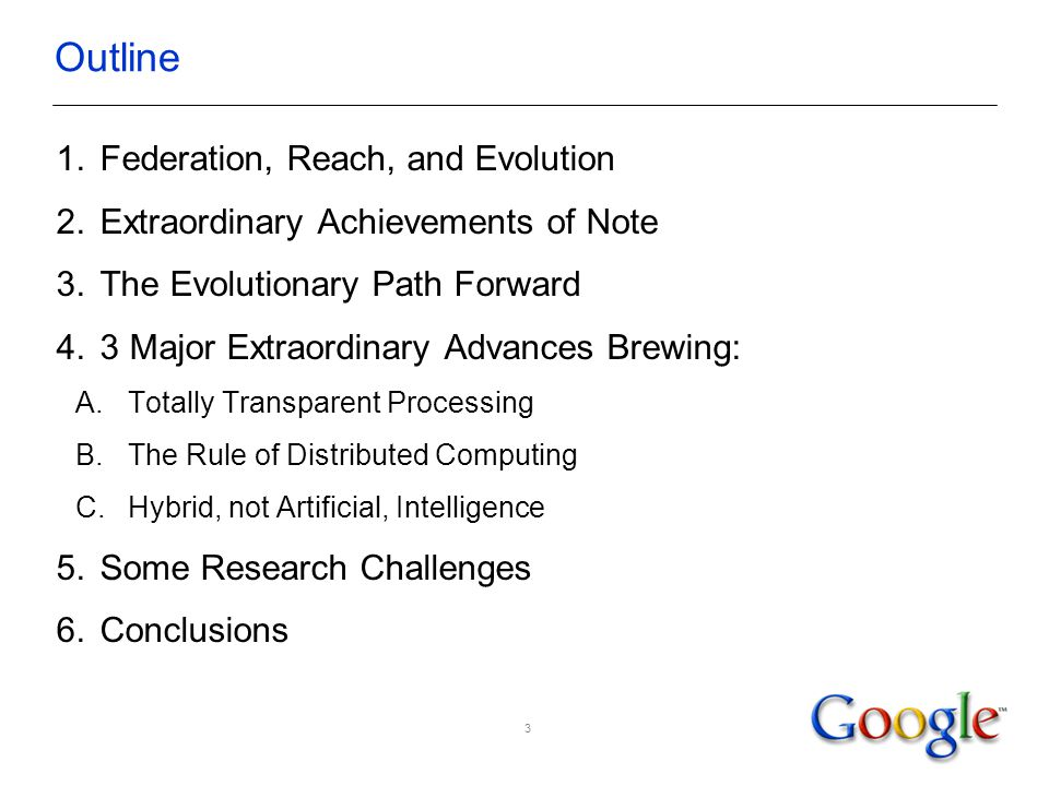 3 Outline 1.Federation, Reach, and Evolution 2.Extraordinary Achievements of Note 3.The Evolutionary Path Forward 4.3 Major Extraordinary Advances Brewing: A.Totally Transparent Processing B.The Rule of Distributed Computing C.Hybrid, not Artificial, Intelligence 5.Some Research Challenges 6.Conclusions