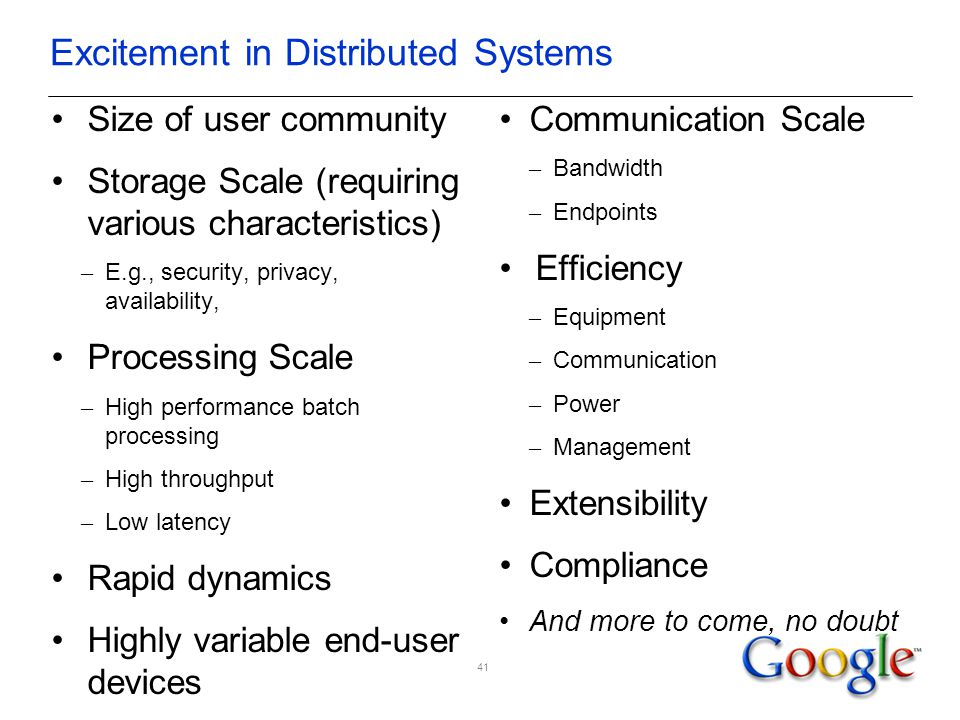 Excitement in Distributed Systems Size of user community Storage Scale (requiring various characteristics) – E.g., security, privacy, availability, Processing Scale – High performance batch processing – High throughput – Low latency Rapid dynamics Highly variable end-user devices Communication Scale – Bandwidth – Endpoints Efficiency – Equipment – Communication – Power – Management Extensibility Compliance And more to come, no doubt 41