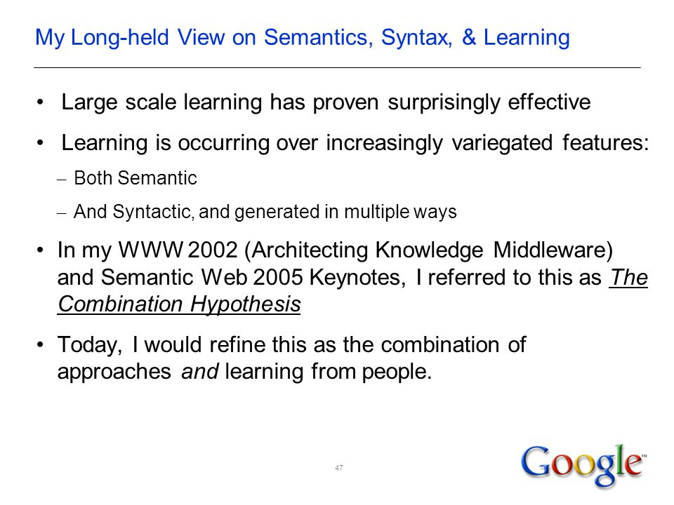 My Long-held View on Semantics, Syntax, & Learning Large scale learning has proven surprisingly effective Learning is occurring over increasingly variegated features: – Both Semantic – And Syntactic, and generated in multiple ways In my WWW 2002 (Architecting Knowledge Middleware) and Semantic Web 2005 Keynotes, I referred to this as The Combination Hypothesis Today, I would refine this as the combination of approaches and learning from people.