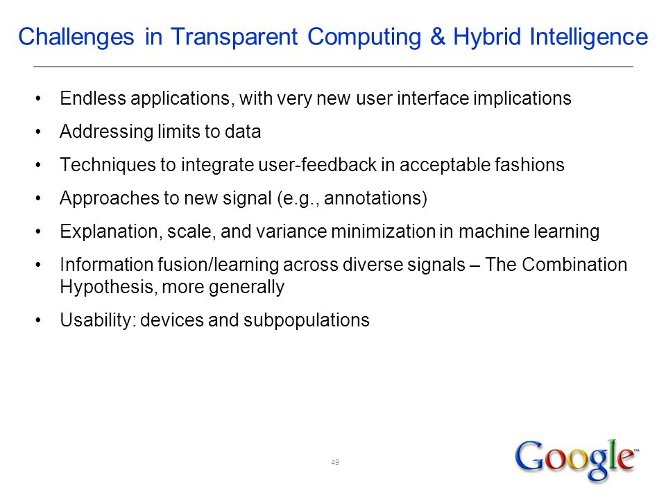 Challenges in Transparent Computing & Hybrid Intelligence Endless applications, with very new user interface implications Addressing limits to data Techniques to integrate user-feedback in acceptable fashions Approaches to new signal (e.g., annotations) Explanation, scale, and variance minimization in machine learning Information fusion/learning across diverse signals – The Combination Hypothesis, more generally Usability: devices and subpopulations 49