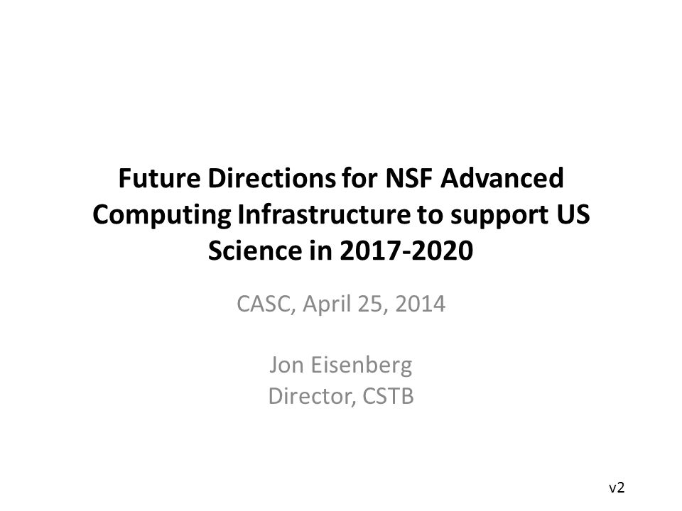 Future Directions for NSF Advanced Computing Infrastructure to support US Science in 2017-2020 CASC, April 25, 2014 Jon Eisenberg Director, CSTB v2