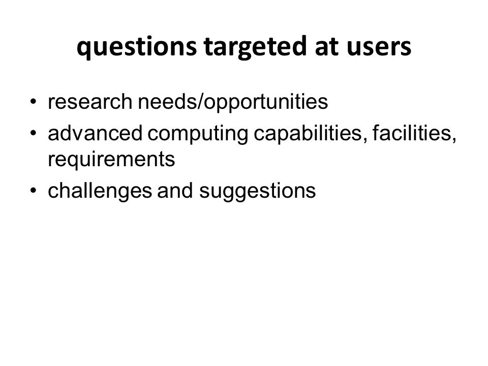 questions targeted at users research needs/opportunities advanced computing capabilities, facilities, requirements challenges and suggestions