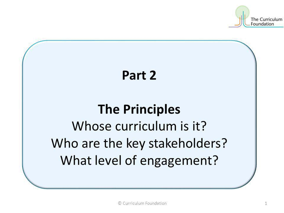 © Curriculum Foundation1 Part 2 The Principles Whose curriculum is it.