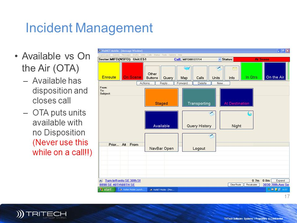 17 TriTech Software Systems I Proprietary & Confidential Incident Management Available vs On the Air (OTA) –Available has disposition and closes call –OTA puts units available with no Disposition (Never use this while on a call!!)