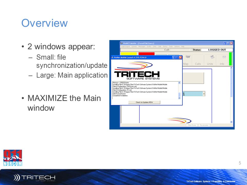 5 TriTech Software Systems I Proprietary & Confidential Overview 2 windows appear: –Small: file synchronization/update –Large: Main application MAXIMIZE the Main window