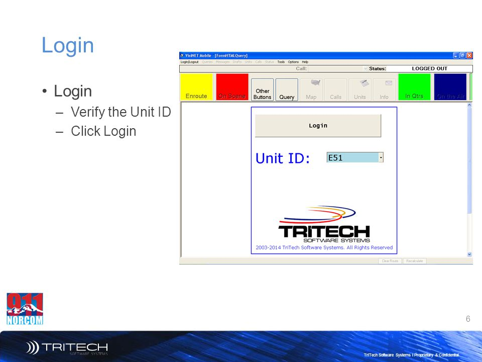 6 TriTech Software Systems I Proprietary & Confidential Login –Verify the Unit ID –Click Login