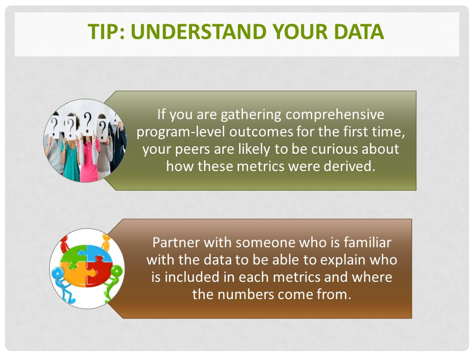 TIP: UNDERSTAND YOUR DATA If you are gathering comprehensive program-level outcomes for the first time, your peers are likely to be curious about how these metrics were derived.