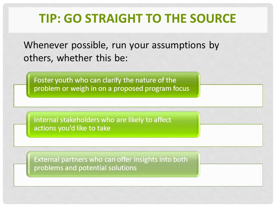 TIP: GO STRAIGHT TO THE SOURCE Foster youth who can clarify the nature of the problem or weigh in on a proposed program focus Internal stakeholders who are likely to affect actions you'd like to take External partners who can offer insights into both problems and potential solutions Whenever possible, run your assumptions by others, whether this be: