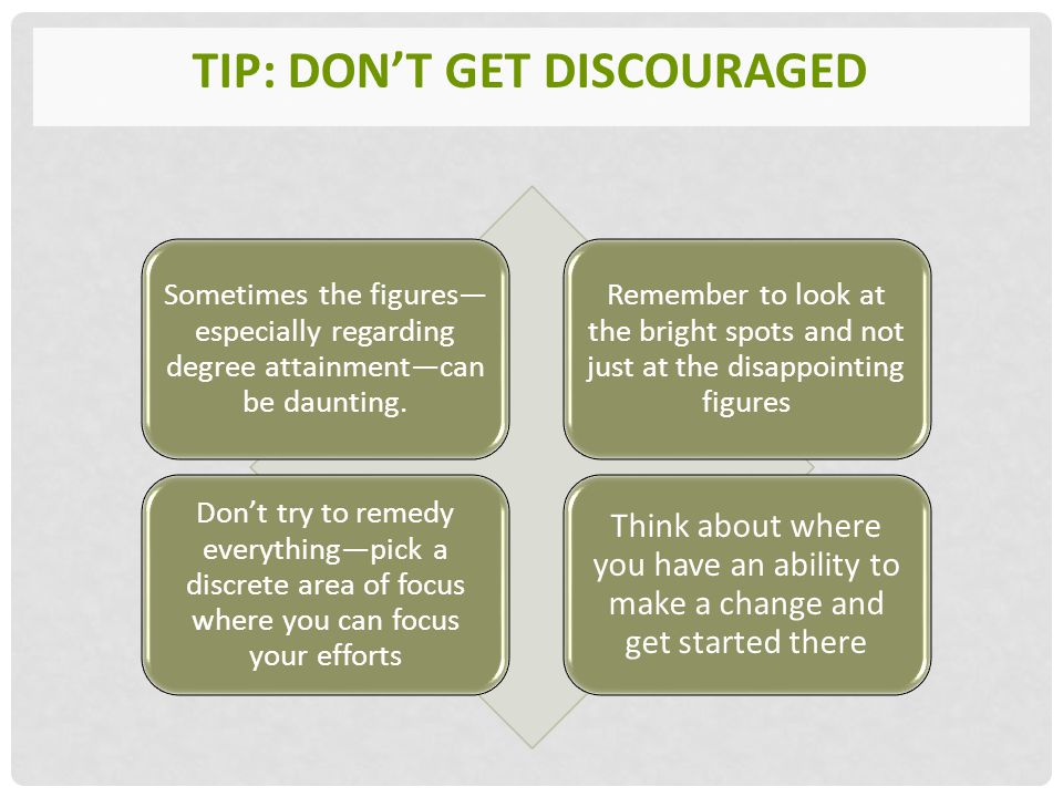 TIP: DON'T GET DISCOURAGED Sometimes the figures— especially regarding degree attainment—can be daunting.